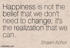 Happiness is not the belief that we don't need to change it's the realization that we can. Shawn Achor
