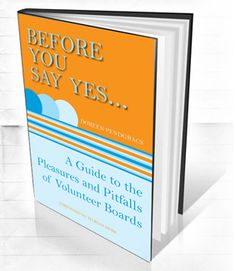 """Before You Say Yes ... A Guide to the Pleasure & Pitfalls of Volunteer Boards"" will help any volunteer of a non-profit board or committee. I hope you find it useful."
