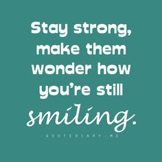 Stay Strong, Make them wonder hor you´re still smiling :)