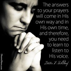 The answers to your prayers will come in His own way and in His own time, and therefore, you need to learn to listen to His voice. - Dieter F. Uchtdorf | #ldsconf