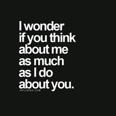 I wonder if you think about me as much as I do about you