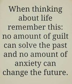 When thinking about life, remember this. No amount of guilt can solve the past and no amount of anxiety can change the future.                                                                                                                                                                                 More