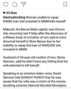 Open Letter to the Press and Nigerian Police - stop creating panic   Whoever believes this hoax is a crab! I can't believe Punch will write this kind of unbalanced and un-investigated story for Nigeria being the most widely read Newspapers/website. Let me tell you something... . There are only two things we know from this report. 1. That the woman invested 400k in MMM. 2. That the woman Died. . I said the Woman 'died' because how can we be so sure she killed herself where is the autopsy…