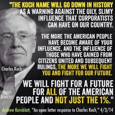 An open letter to the Kochs. When I was young, we were fighting external enemies trying to destroy democracy.  Now, we spend our time trying to stop internal enemies from destroying democracy.  At least the people of the Soviet Union never claimed to be patriotic Americans, like the Koch Bros.