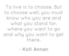 To live is to choose. But to choose well you must know who you are and what you stand for, where you want to go and why you want to get there. - Kofi Annan