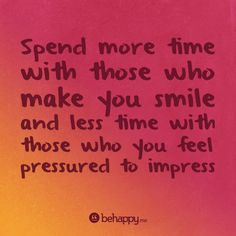 Spend more time with those who make you smile and less time with those who you feel pressured to impress #behappy