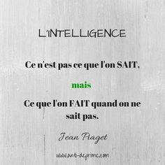 """""""L'intelligence, ce n'est pas ce que l'on SAIT mais ce que l'on FAIT quand on ne sait pas"""" ~ Jean Piaget."""