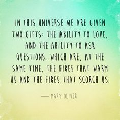 In this universe we are given two gifts: the ability to love, and the ability to ask questions. Which are, at the same time, the fires that warm us and the fires that scorch us. — Mary Oliver