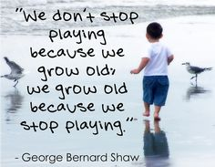 We don't stop playing because we grow old, we grow old because we stop playing. George Bernard Shaw