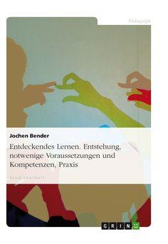 Entdeckendes Lernen. Entstehung, notwenige Voraussetzungen und Kompetenzen, Praxis GRIN http://grin.to/UazjI Amazon http://grin.to/WcAHE
