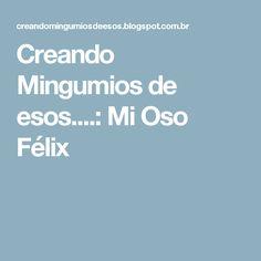 Creando Mingumios de esos....: Mi Oso Félix