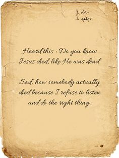 Heard this : Do you know Jesus died, like He was dead. Sad, how somebody actually died because I refuse to listen and do the right thing.