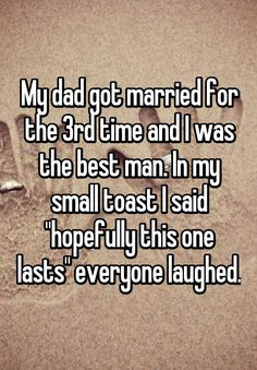 """""""My dad got married for the 3rd time and I was the best man. In my small toast I said """"hopefully this one lasts"""" everyone laughed."""""""
