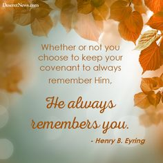 Whether or not you choose to keep your covenant to always remember Him, He always remembers you. - Henry B. Eyring #sharegoodness