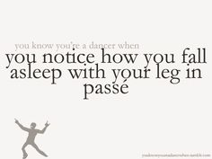 (222) You know you're a dancer when you notice how you fall asleep with your leg in passe.