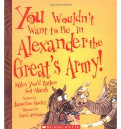 You wouldn't want to be in Alexander the Great' Army! by Jacqueline Morley - Greece Unit Study