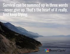 Survival can be summed up in three words - never give up. That's the heart of it really. Just keep trying. /