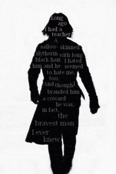 Long ago, I had a teacher. A sallow-skinned Slytherin with long black hair. I hated him and he seemed to hate me too... And though I branded him a coward, he was, in fact, the bravest man I ever knew.