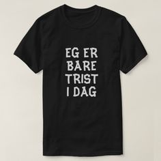 I'm just sad today in Norwegian black T-Shirt A Norwegian text: eg er bare trist i dag, that can be translate to:I'm just sad today. This black t-shirt can be customized to give it you own unique look. You can customize the fonts type, fonts color, size, change the text, remove and add text, add photo and more.
