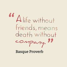 """""""A life without friends, means death without company."""""""