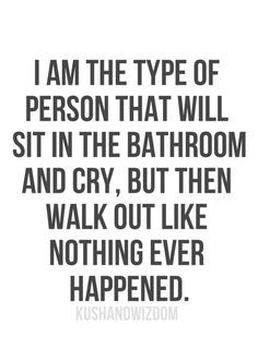 I AM THE TYPE OF PERSON THAT WILL SIT IN THE BATHROOM AND CRY, BUT THEN I WALK OUT LIKE NOTHING EVER HAPPENED.