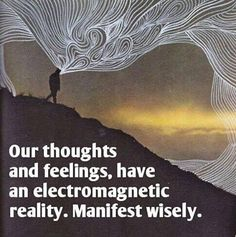 Our thoughts and feelings have an electromagnetic reality. Manifest wisely.
