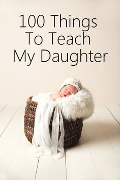 100 Things To Teach My Daughter.  What every girl needs to know!