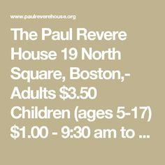 The Paul Revere House 19 North Square, Boston,- Route 93 North to Exit 23. Turn right at the first light onto North Street. Street parking near the Revere House is very limited. Try to park in lots marked P on the map.Adults $3.50 Children (ages 5-17) $1.00 - 9:30 am to 5:15 pm average visit is 30 - 45 minutes