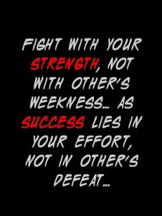 Fight with your strength, not with other's weakness ... As success lies in your effort, not in other's defeat.