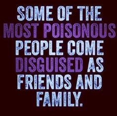 Some of the Most Poisonous People come disguised as Friends and Family