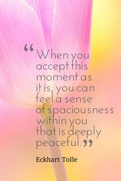 When you accept this moment as it is, you can feel a sense of spaciousness within you that is deeply peaceful. Eckhart Tolle #wisdom #inspiration