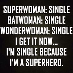 SuperWoman, BatWoman, WonderWoman: Single. I get it now... I'm single because I'm a SuperHero.