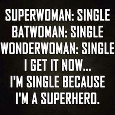 SuperWoman, BatWoman, WonderWoman: Single. I get it now... I'm single because I'm a SuperHero.