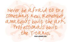 Never be afraid to try something new. Remember, amateurs built the ark, professionals built the Titanic. Tupac Quotes, Quotable Quotes, Words Quotes, Funny Quotes, Sayings, Great Quotes, Quotes To Live By, Inspirational Quotes, Awesome Quotes