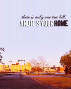 """there is only ONE Tree Hill and it's your home"" best quote with awesome picture <3"