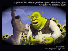 """Donkey: """"Oh, you both have LAYERS. You know, not everybody likes onions. How about cake? Everybody loves cake!"""" Shrek: """"I don't care what everybody else likes! Ogres are not like cakes!"""" Donkey: """"You know what ELSE everybody likes? Parfaits! Have you ever met a person, you say, 'Let's get some parfait,' they say, 'Hell no, I don't like no parfait'? Parfaits are delicious!"""" Shrek: """"NO! You dense, irritating, miniature beast of burden! Ogres are like onions! End of story! Bye-bye! See ya…"""