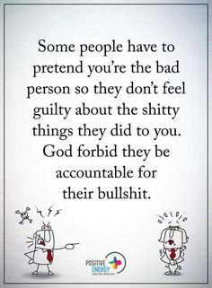 People Quotes some people have to pretend you're the bad person so they don't feel guilty about the shitty things they did to you. God forbid they be accountable for their bullshit.