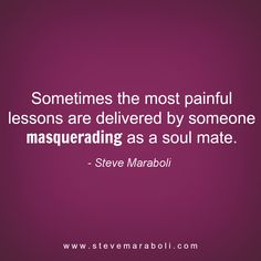 """""""Sometimes the most painful lessons are delivered by someone masquerading as a soul mate."""" - Steve Maraboli #quote"""
