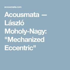 """Acousmata — László Moholy-Nagy: """"Mechanized Eccentric"""""""