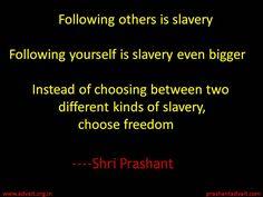 Following others is slavery. Following yourself is slavery even bigger. ~ Shri prashant  #ShriPrashant #Advait #freedom #lslavery #choice #awareness #individual Read at:- prashantadvait.com Watch at:- www.youtube.com/c/ShriPrashant Website:-www.advait.org.in Facebook:- www.facebook.com/prashant.advait LinkedIn:- www.linkedin.com/in/prashantadvait Twitter:- https://twitter.com/Prashant_Advait