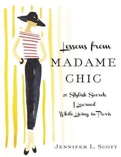 Lessons From Madame Chic - Jennifer Scott / 20 stylish secrets learned while living in paris