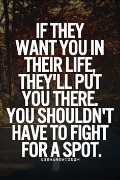If they want you in their life, they'll put you there. Yo shouldn't have to fight for a spot.