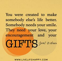 You were created to make somebody else's life better. Somebody needs your smile. They need your love, your encouragement and your gifts. -