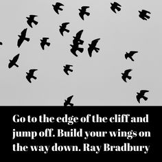 Go to the edge of the cliff and jump off. Build your wings on the way down. Ray Bradbury  #writing #quotes