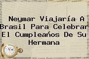http://tecnoautos.com/wp-content/uploads/imagenes/tendencias/thumbs/neymar-viajaria-a-brasil-para-celebrar-el-cumpleanos-de-su-hermana.jpg Neymar. Neymar viajaría a Brasil para celebrar el cumpleaños de su hermana, Enlaces, Imágenes, Videos y Tweets - http://tecnoautos.com/actualidad/neymar-neymar-viajaria-a-brasil-para-celebrar-el-cumpleanos-de-su-hermana/