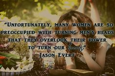 Unfortunately, many women are so preoccupied with turning men's heads, that they overlook their power to turn our hearts. Jason Evert