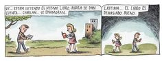 - Oh… They are reading the same book. Now they will realize… chat… fall in love.  - Too bad… the books is too good.  by Liniers.