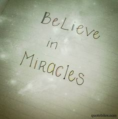 Believe in Miracles.