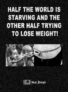 Half the world is starving and the other half trying to lose weight