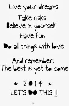 Live your dreams. Take risks. Believe in yourself. Have fun. Do all things with love. And remember, the best is yet to come. Wish Quotes, Some Quotes, Happy Quotes, Words Quotes, New Year Wishes Quotes, Quotes About New Year, Year Quotes, Believe, Happy New Year 2014